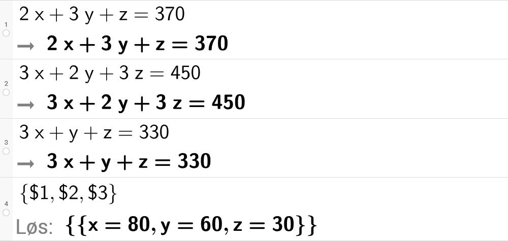 """CAS-utregning med GeoGebra. På linje 1 er det skrevet 2 x pluss 3 y pluss z er lik 370. Svaret er det samme. På linje 2 er det skrevet 3 x + 2 y + 3 z er lik 450. Svaret er det samme. På linje 3 er det skrevet 3 x pluss y pluss z er lik 330. Svaret er det samme. På linje 4 er det skrevet sløyfeparentes dollartegn 1 komma, dollartegn 2 komma, dollartegn 3 sløyfeparentes slutt. Svaret med """"Løs"""" er x er lik 80 komma, y er lik 60 komma, z er lik 30. Skjermutklipp."""