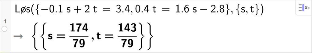 CAS-utregning med GeoGebra. På linje 1 er det skrevet Løs parentes sløyfeparentes minus 0.1 s pluss 2 t er lik 3,4 komma, 0,4 t er lik 1,6 s minus 2,8 sløyfeparentes slutt komma, sløyfeparentes s komma, t sløyfeparentes slutt parentes slutt. Svaret er s er lik 174 syttinideler og t er lik 143 syttinideler. Skjermutklipp.