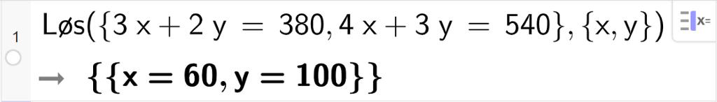 CAS-utregning med GeoGebra. På linje 1 er det skrevet Løs parentes sløyfeparentes 3 x pluss 2 y er lik 380 komma, 4 x pluss 3 y er lik 540 sløyfeparentes slutt komma, sløyfeparentes x komma, y sløyfeparentes slutt parentes slutt. Svaret er x er lik 60 komma, y er lik 100. Skjermutklipp.