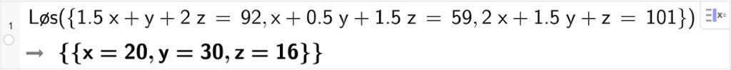 CAS-utregning med GeoGebra. På linje 1 er det skrevet Løs parentes sløyfeparentes 1,5 x pluss y pluss  2 z er lik 92 komma, x pluss 0,5 y pluss 1,5 z er lik 59 komma, 2 x pluss 1,5 y pluss z er lik 101 sløyfeparentes slutt parentes slutt. Svaret er x er lik 20 og y er lik 30 og z er lik 16. Skjermutklipp.