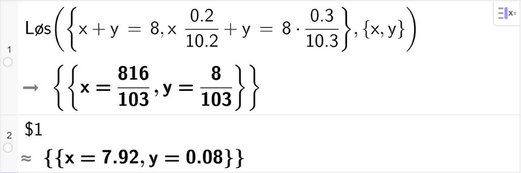 CAS-utregning med GeoGebra. På linje 1 er det skrevet Løs parentes sløyfeparentes x pluss y er lik 8 komma, x multiplisert med 0,2 delt på 10.2 pluss y er lik 8 multiplisert med 0.3 delt på 10.3 sløyfeparentes slutt komma, sløyfeparentes x komma, y sløyfeparentes slutt parentes slutt. Svaret er x er lik 816 hundreogtredeler og y er lik 8 hundreogtredeler. På linje 2 er det skrevet dollartegn 1. Svaret med tilnærming er x er lik 7,92 og y er lik 0,08. Skjermutklipp.